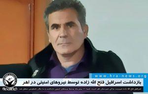 بازداشت اسرافیل فتح الله زاده توسط نیروهای امنیتی در اهر